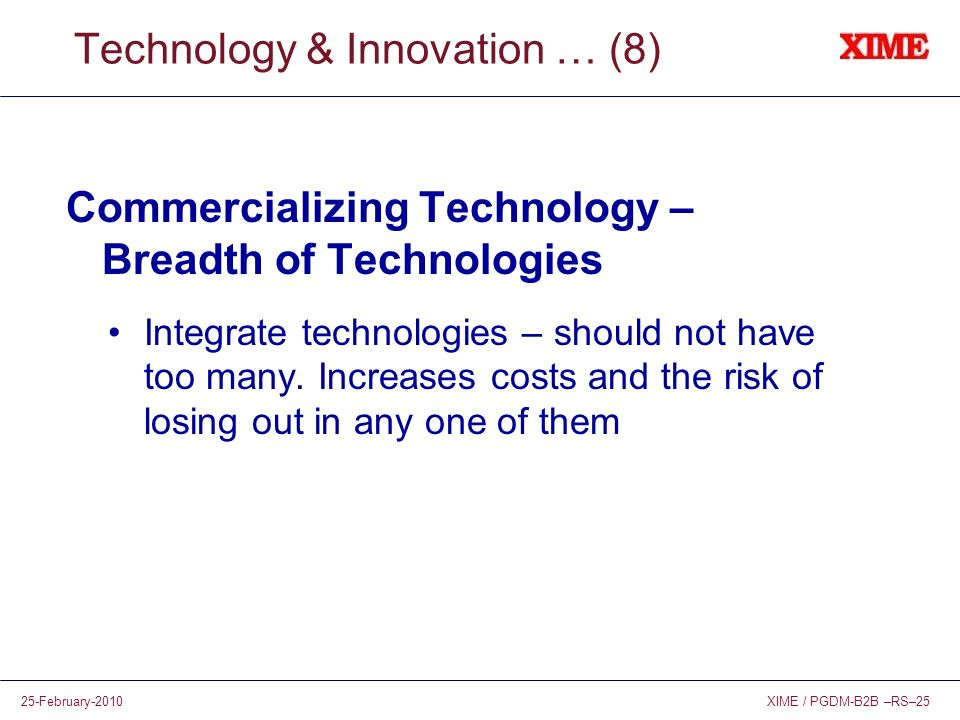 XIME / PGDM-B2B –RS–2525-February-2010 Technology & Innovation … (8) Commercializing Technology – Breadth of Technologies Integrate technologies – sho