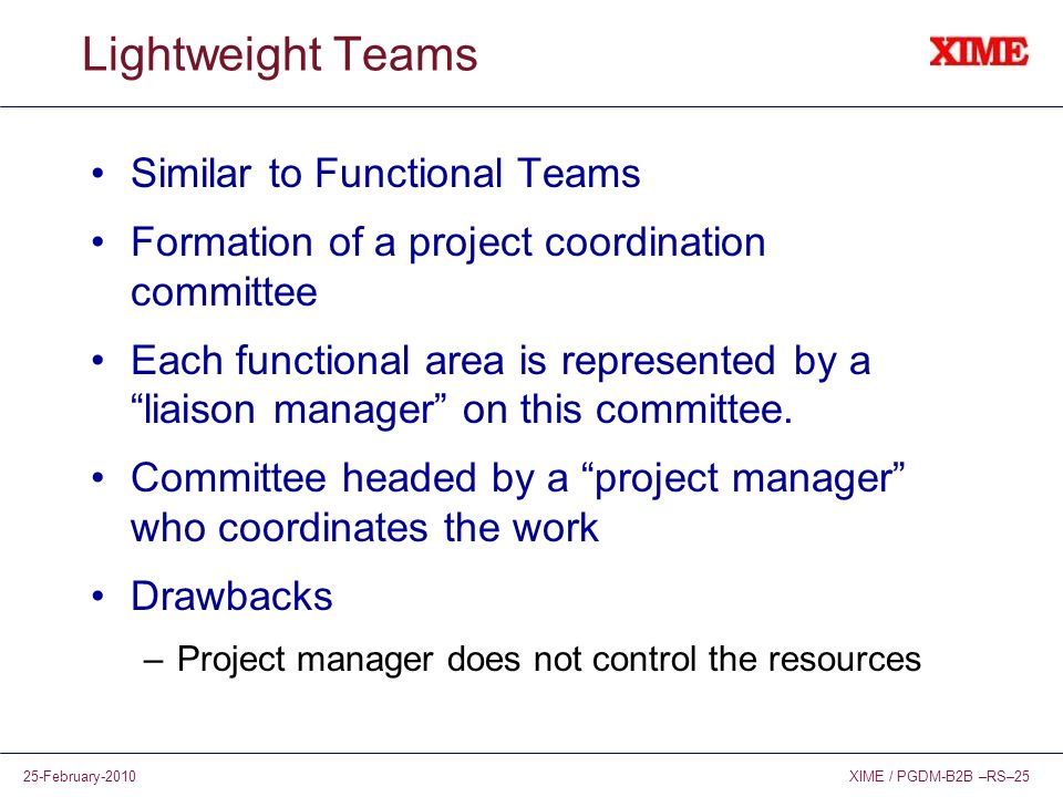 XIME / PGDM-B2B –RS–2525-February-2010 Lightweight Teams Similar to Functional Teams Formation of a project coordination committee Each functional are