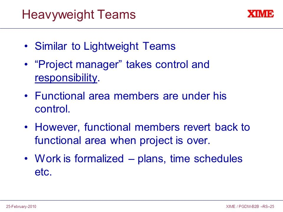 XIME / PGDM-B2B –RS–2525-February-2010 Heavyweight Teams Similar to Lightweight Teams Project manager takes control and responsibility. Functional are