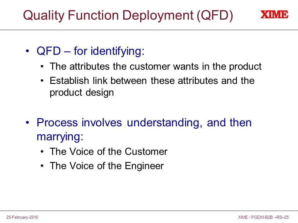 XIME / PGDM-B2B –RS–2525-February-2010 Quality Function Deployment (QFD) QFD – for identifying: The attributes the customer wants in the product Estab