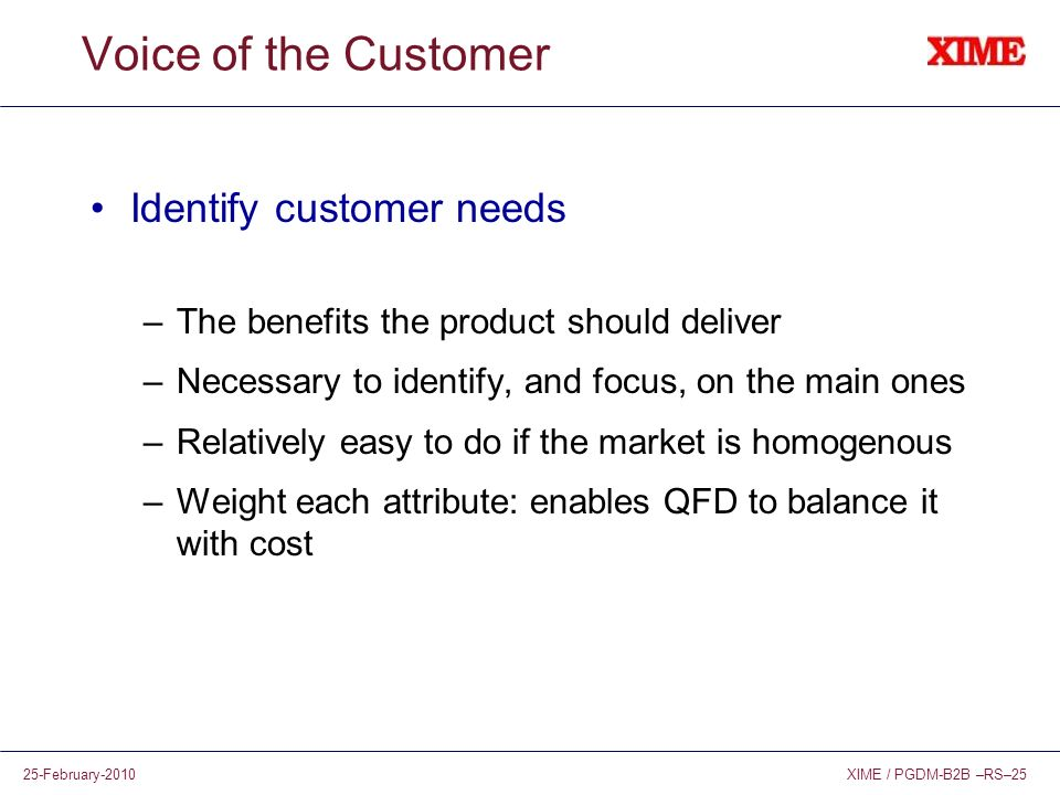 XIME / PGDM-B2B –RS–2525-February-2010 Voice of the Customer Identify customer needs –The benefits the product should deliver –Necessary to identify,