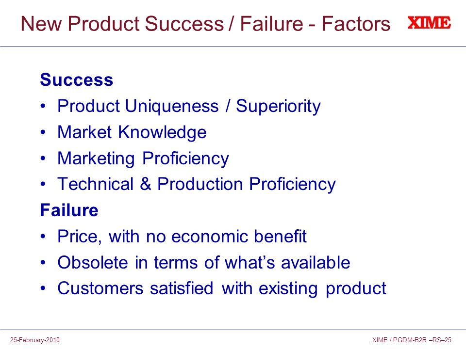 XIME / PGDM-B2B –RS–2525-February-2010 New Product Success / Failure - Factors Success Product Uniqueness / Superiority Market Knowledge Marketing Pro