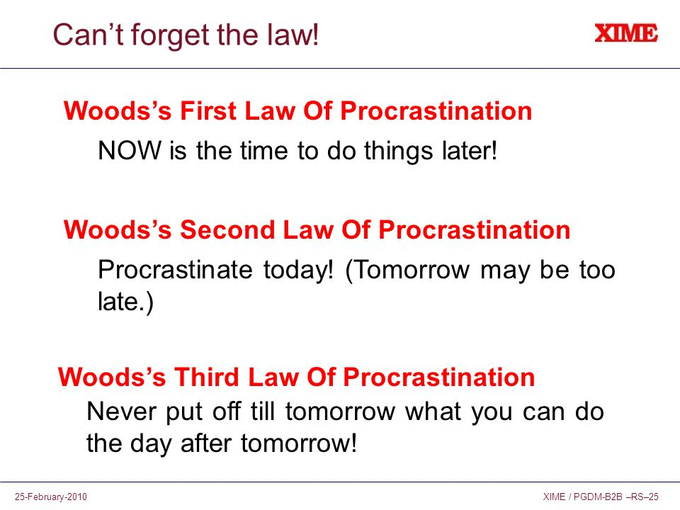 XIME / PGDM-B2B –RS–2525-February-2010 Cant forget the law! Woodss First Law Of Procrastination NOW is the time to do things later! Woodss Second Law