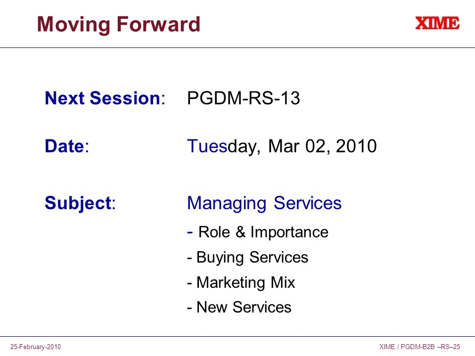 XIME / PGDM-B2B –RS–2525-February-2010 Moving Forward Next Session: PGDM-RS-13 Date:Tuesday, Mar 02, 2010 Subject:Managing Services - Role & Importanc