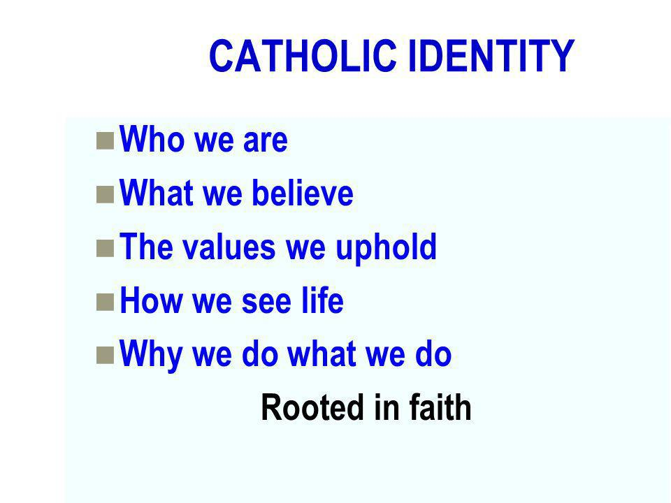 CATHOLIC IDENTITY Who we are What we believe The values we uphold How we see life Why we do what we do Rooted in faith