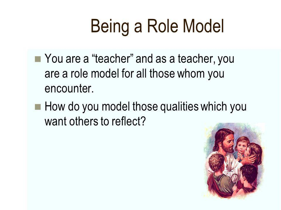 Being a Role Model You are a teacher and as a teacher, you are a role model for all those whom you encounter. How do you model those qualities which y