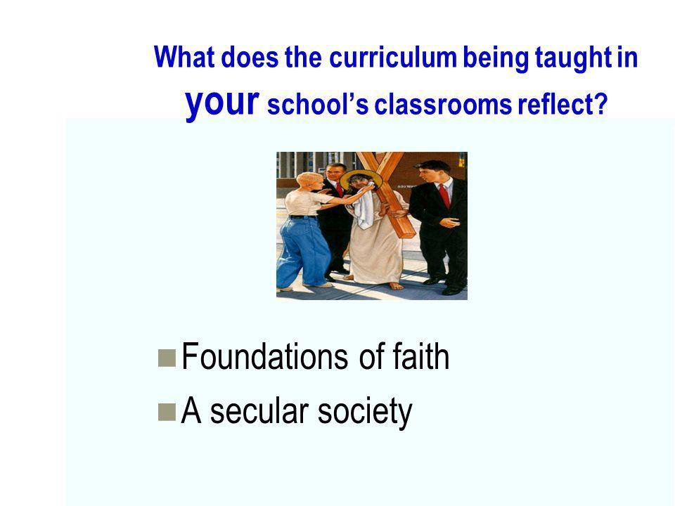 What does the curriculum being taught in your schools classrooms reflect? Foundations of faith A secular society