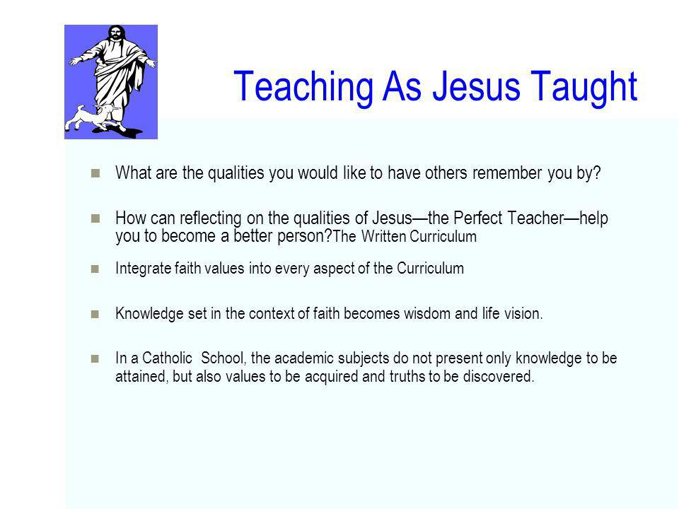 Teaching As Jesus Taught What are the qualities you would like to have others remember you by? How can reflecting on the qualities of Jesusthe Perfect