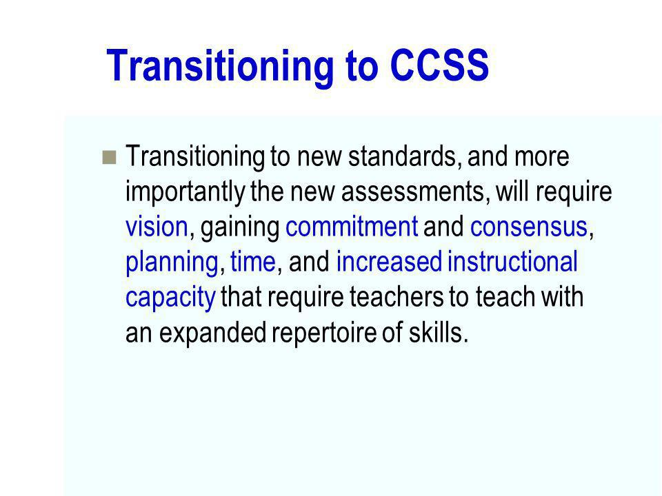 Transitioning to CCSS Transitioning to new standards, and more importantly the new assessments, will require vision, gaining commitment and consensus,