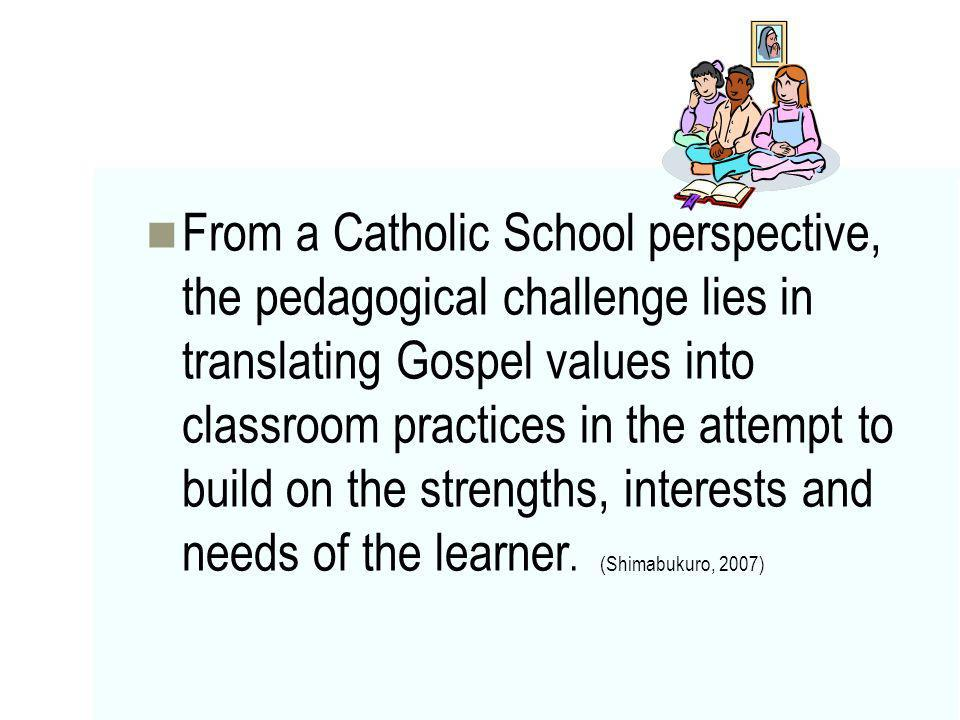 From a Catholic School perspective, the pedagogical challenge lies in translating Gospel values into classroom practices in the attempt to build on th