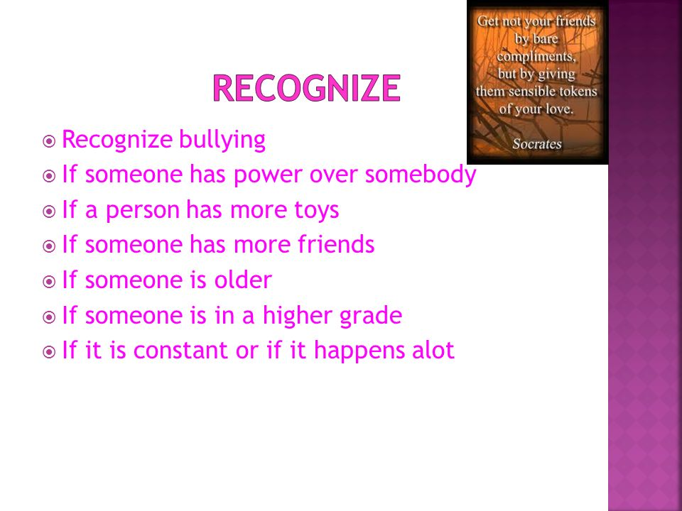 Recognize bullying If someone has power over somebody If a person has more toys If someone has more friends If someone is older If someone is in a hig