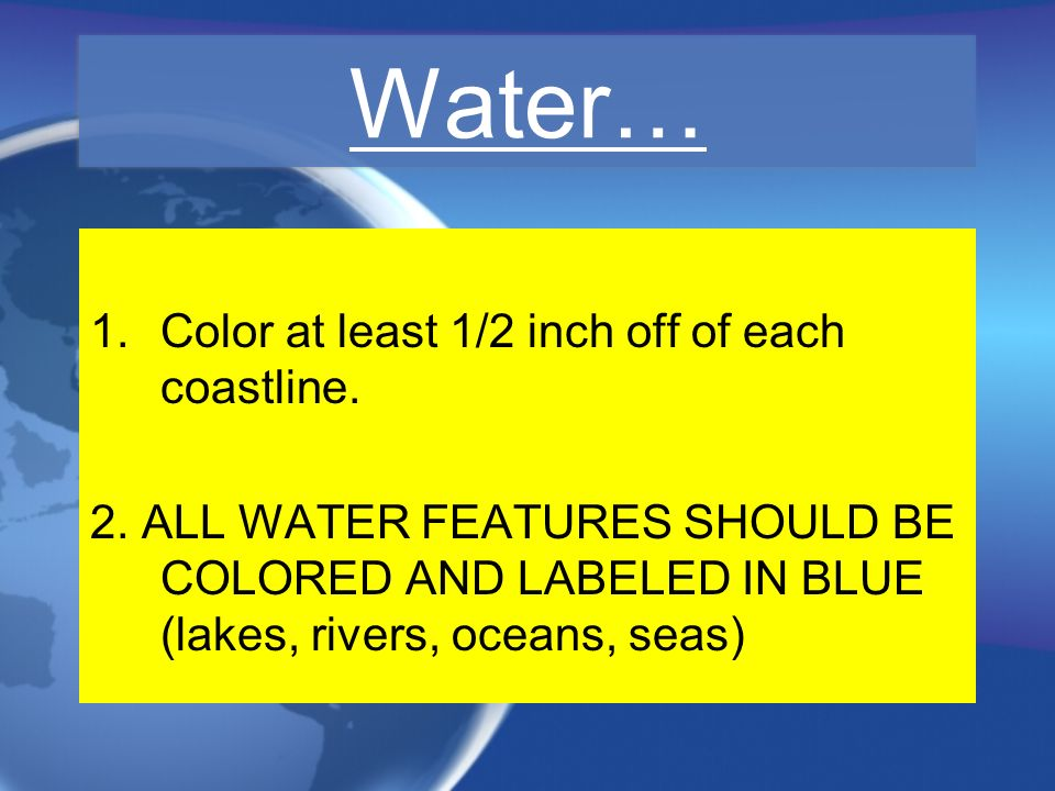Water… 1.Color at least 1/2 inch off of each coastline. 2. ALL WATER FEATURES SHOULD BE COLORED AND LABELED IN BLUE (lakes, rivers, oceans, seas) 1.Co