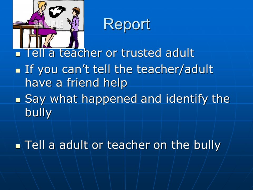 Report Tell a teacher or trusted adult Tell a teacher or trusted adult If you cant tell the teacher/adult have a friend help If you cant tell the teacher/adult have a friend help Say what happened and identify the bully Say what happened and identify the bully Tell a adult or teacher on the bully Tell a adult or teacher on the bully