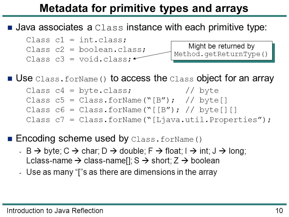10 Introduction to Java Reflection Metadata for primitive types and arrays Java associates a Class instance with each primitive type: Class c1 = int.c
