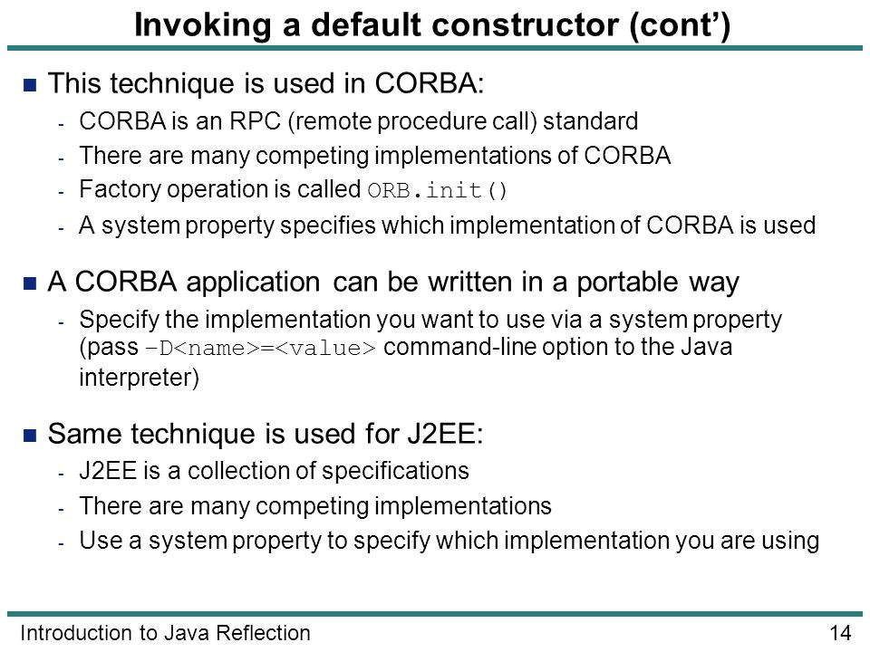14 Introduction to Java Reflection Invoking a default constructor (cont) This technique is used in CORBA: - CORBA is an RPC (remote procedure call) st