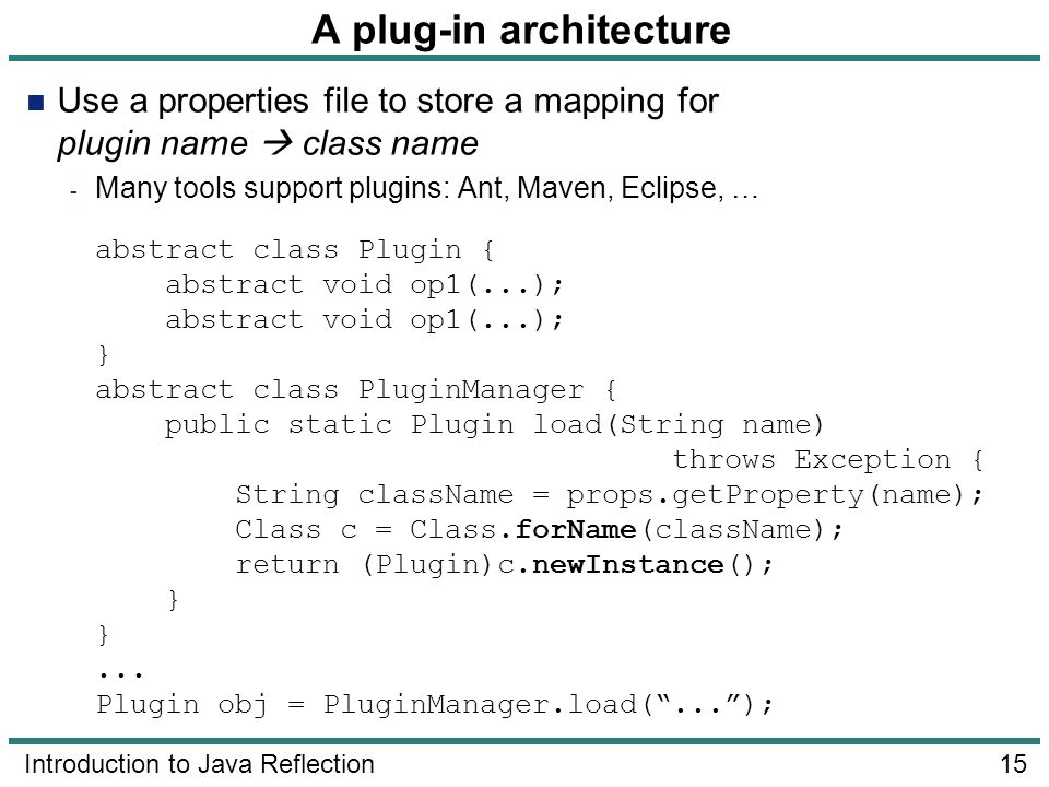 15 Introduction to Java Reflection A plug-in architecture Use a properties file to store a mapping for plugin name class name - Many tools support plu