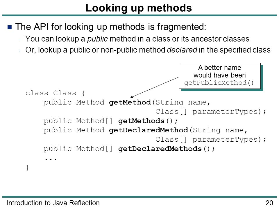 20 Introduction to Java Reflection Looking up methods The API for looking up methods is fragmented: - You can lookup a public method in a class or its