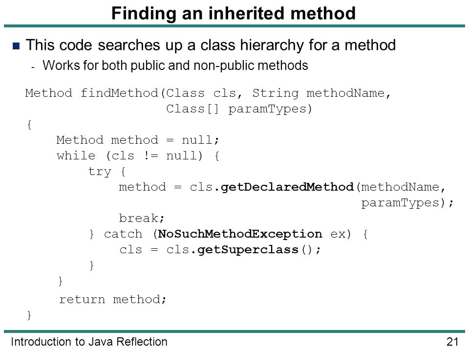 21 Introduction to Java Reflection Finding an inherited method This code searches up a class hierarchy for a method - Works for both public and non-pu