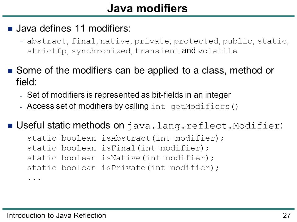 27 Introduction to Java Reflection Java modifiers Java defines 11 modifiers: - abstract, final, native, private, protected, public, static, strictfp,