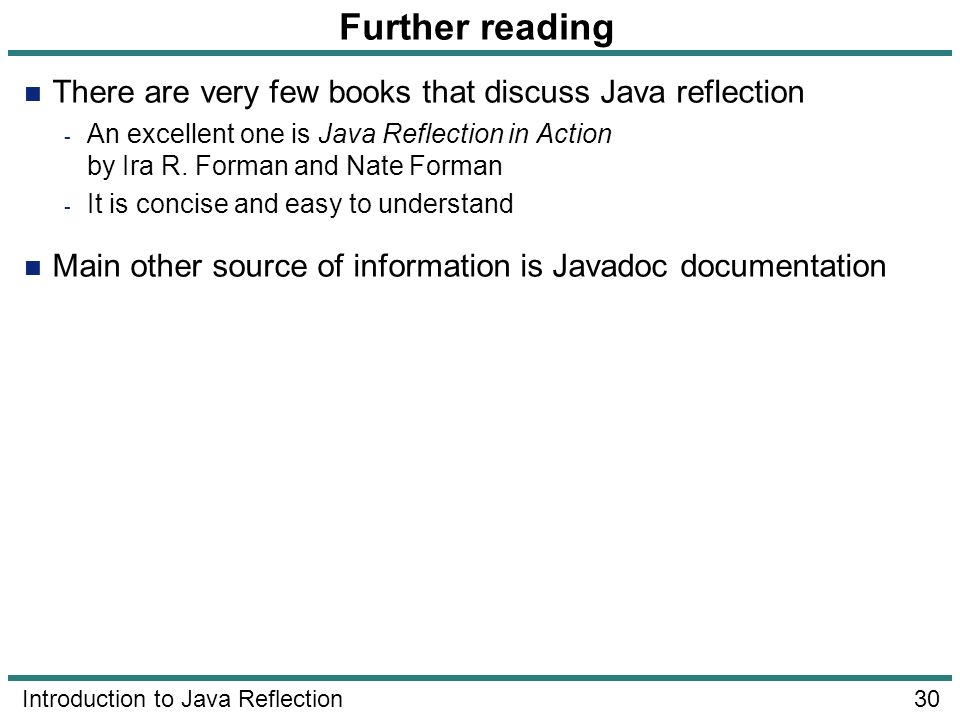 30 Introduction to Java Reflection Further reading There are very few books that discuss Java reflection - An excellent one is Java Reflection in Acti