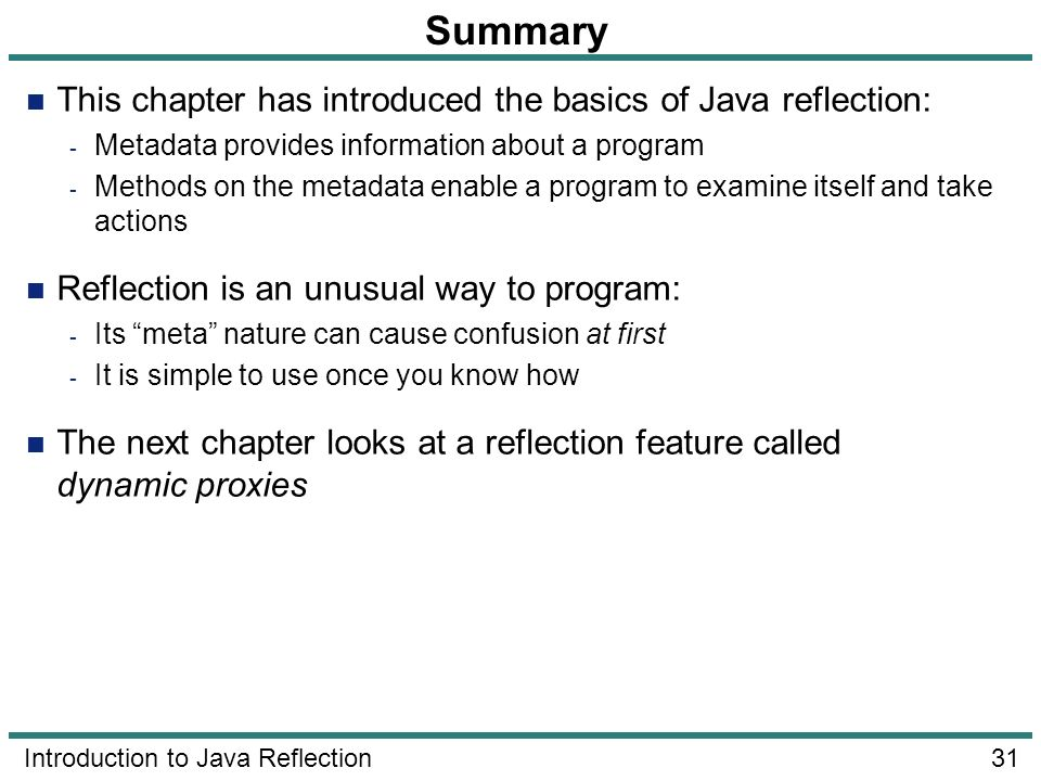 31 Introduction to Java Reflection Summary This chapter has introduced the basics of Java reflection: - Metadata provides information about a program