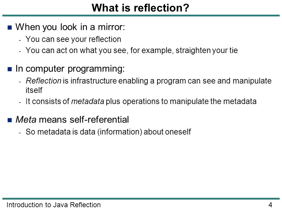 4 Introduction to Java Reflection What is reflection? When you look in a mirror: - You can see your reflection - You can act on what you see, for exam