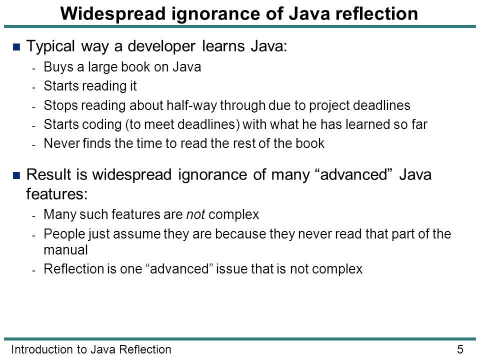 5 Introduction to Java Reflection Widespread ignorance of Java reflection Typical way a developer learns Java: - Buys a large book on Java - Starts re