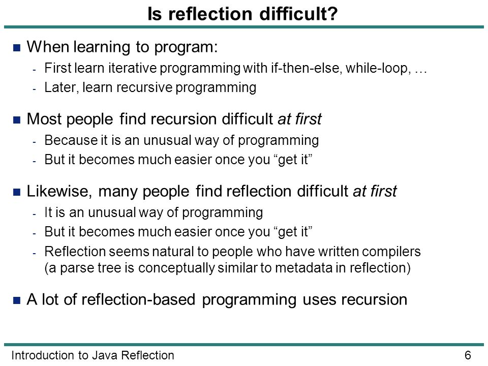 6 Introduction to Java Reflection Is reflection difficult? When learning to program: - First learn iterative programming with if-then-else, while-loop