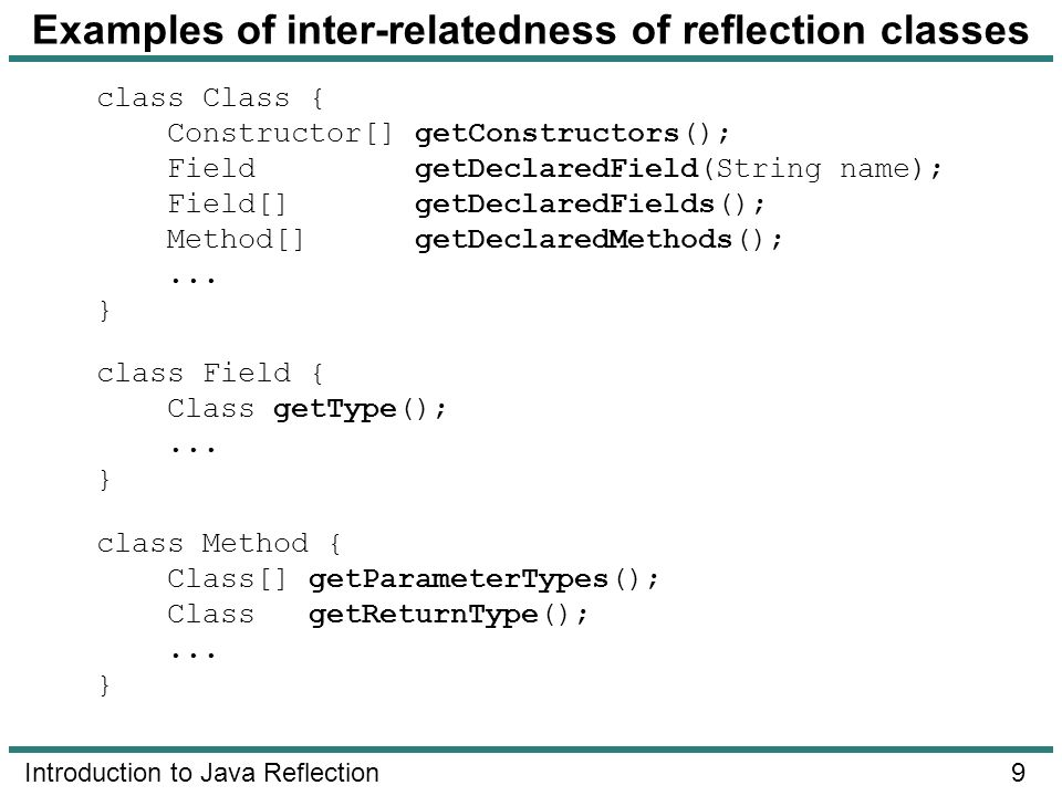 9 Introduction to Java Reflection Examples of inter-relatedness of reflection classes class Class { Constructor[] getConstructors(); Field getDeclared