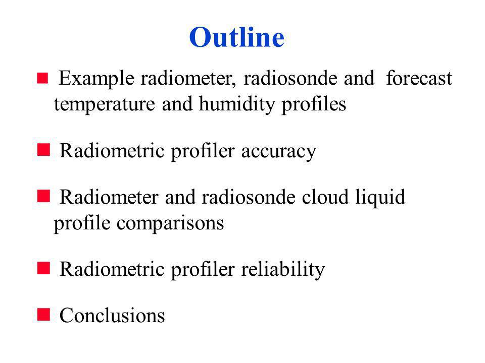 Example radiometer, radiosonde and forecast temperature and humidity profiles Radiometric profiler accuracy Radiometer and radiosonde cloud liquid profile comparisons Radiometric profiler reliability Conclusions Outline