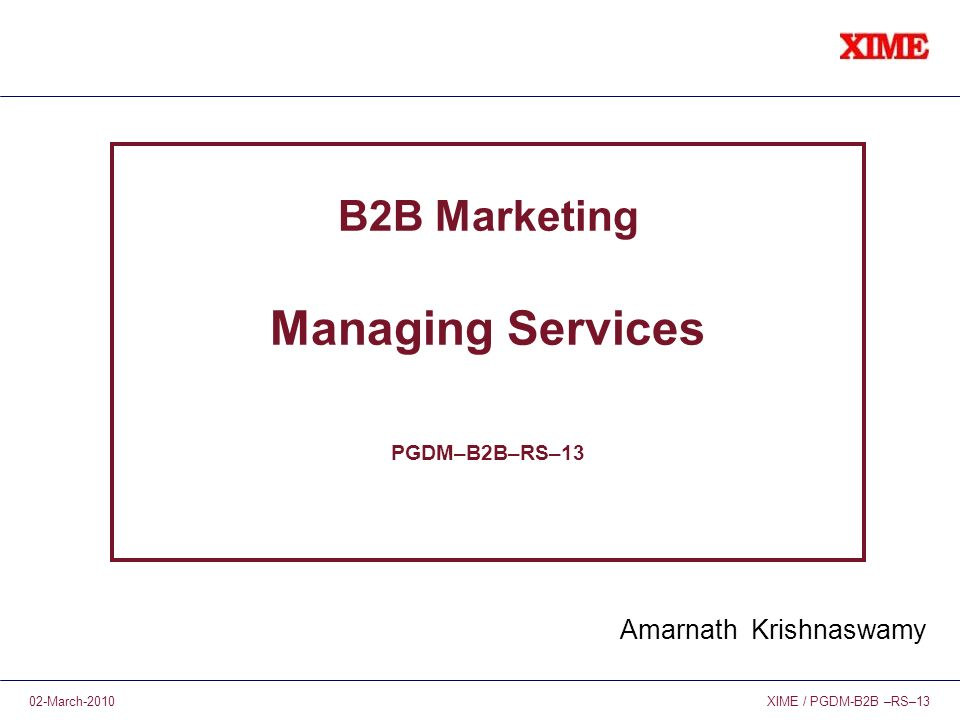 XIME / PGDM-B2B –RS–1302-March-2010 B2B Marketing Managing Services PGDM–B2B–RS–13 Amarnath Krishnaswamy