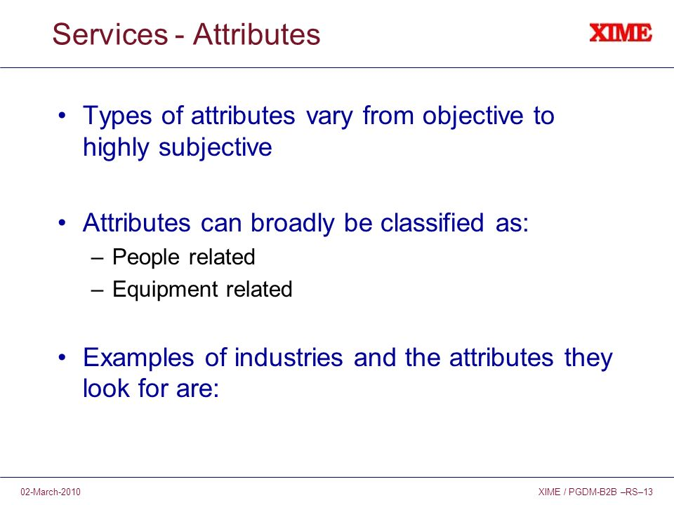 XIME / PGDM-B2B –RS–1302-March-2010 Services - Attributes Types of attributes vary from objective to highly subjective Attributes can broadly be classified as: –People related –Equipment related Examples of industries and the attributes they look for are: