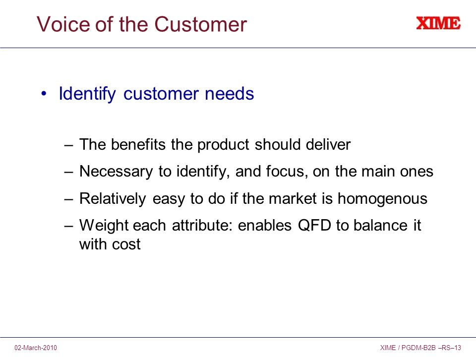 XIME / PGDM-B2B –RS–1302-March-2010 Voice of the Customer Identify customer needs –The benefits the product should deliver –Necessary to identify, and focus, on the main ones –Relatively easy to do if the market is homogenous –Weight each attribute: enables QFD to balance it with cost