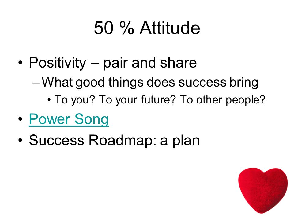 50 % Attitude Positivity – pair and share –What good things does success bring To you.
