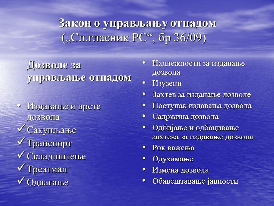 Закон о управљању отпадом (Сл.гласник РС, бр 36/09) Дозволе за управљање отпадом Издавање и врсте дозвола Издавање и врсте дозвола Сакупљање Сакупљање Транспорт Транспорт Складиштење Складиштење Треатман Треатман Одлагање Одлагање Надлежности за издавање дозвола Надлежности за издавање дозвола Изузеци Изузеци Захтев за издацање дозволе Захтев за издацање дозволе Поступак издавања дозвола Поступак издавања дозвола Садржина дозвола Садржина дозвола Одбијање и одбацивање захтева за издавање дозвола Одбијање и одбацивање захтева за издавање дозвола Рок важења Рок важења Одузимање Одузимање Измена дозвола Измена дозвола Обавештавање јавности Обавештавање јавности