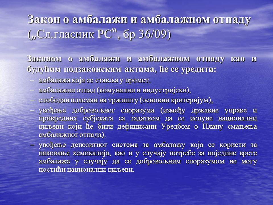 Закон о амбалажи и амбалажном отпаду ( Сл.гласник РС, бр 36/09) Законом о амбалажи и амбалажном отпаду као и будућим подзаконским актима, ће се уредити: –амбалажа која се ставља у промет, –амбалажни отпад (комунални и индустријски), –слободан пласман на тржишту (основни критеријум), –увођење добровољног споразума (између државне управе и привредних субјеката са задатком да се испуне национални циљеви који ће бити дефинисани Уредбом о Плану смањења амбалажног отпада).