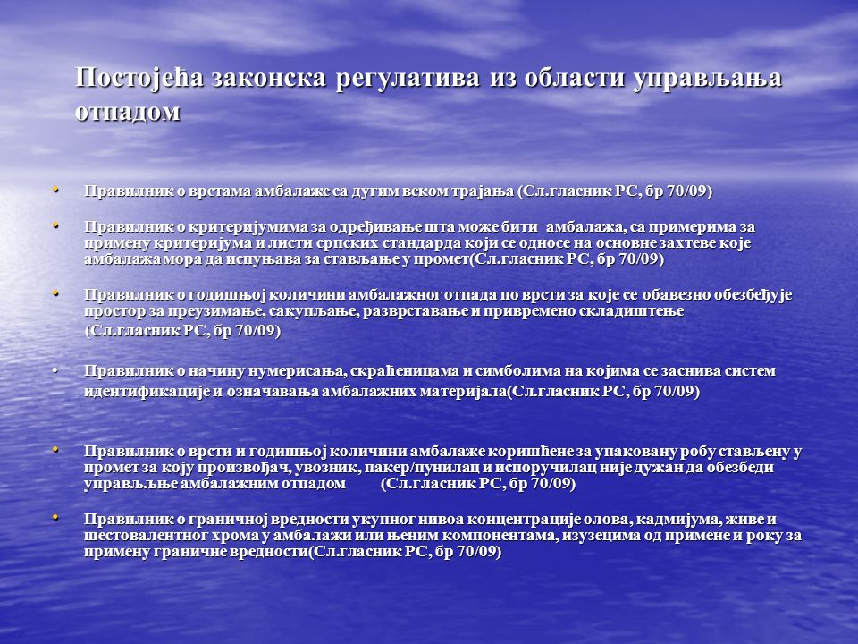Постојећа законска регулатива из области управљања отпадом Правилник о врстама амбалаже са дугим веком трајања (Сл.гласник РС, бр 70/09) Правилник о врстама амбалаже са дугим веком трајања (Сл.гласник РС, бр 70/09) Правилник о критеријумима за одређивање шта може бити амбалажа, са примерима за примену критеријума и листи српских стандарда који се односе на основне захтеве које амбалажа мора да испуњава за стављање у промет(Сл.гласник РС, бр 70/09) Правилник о критеријумима за одређивање шта може бити амбалажа, са примерима за примену критеријума и листи српских стандарда који се односе на основне захтеве које амбалажа мора да испуњава за стављање у промет(Сл.гласник РС, бр 70/09) Правилник о годишњој количини амбалажног отпада по врсти за које се обавезно обезбеђује простор за преузимање, сакупљање, разврставање и привремено складиштење Правилник о годишњој количини амбалажног отпада по врсти за које се обавезно обезбеђује простор за преузимање, сакупљање, разврставање и привремено складиштење (Сл.гласник РС, бр 70/09) (Сл.гласник РС, бр 70/09) Правилник о начину нумерисања, скраћеницама и симболима на којима се заснива систем идентификације и означавања амбалажних материјала(Сл.гласник РС, бр 70/09)Правилник о начину нумерисања, скраћеницама и симболима на којима се заснива систем идентификације и означавања амбалажних материјала(Сл.гласник РС, бр 70/09) Правилник о врсти и годишњој количини амбалаже коришћене за упаковану робу стављену у промет за коју произвођач, увозник, пакер/пунилац и испоручилац није дужан да обезбеди управљљње амбалажним отпадом (Сл.гласник РС, бр 70/09) Правилник о врсти и годишњој количини амбалаже коришћене за упаковану робу стављену у промет за коју произвођач, увозник, пакер/пунилац и испоручилац није дужан да обезбеди управљљње амбалажним отпадом (Сл.гласник РС, бр 70/09) Правилник о граничној вредности укупног нивоа концентрације олова, кадмијума, живе и шестовалентног хрома у амбалажи или њеним компонентама, изузецима од примене и ро