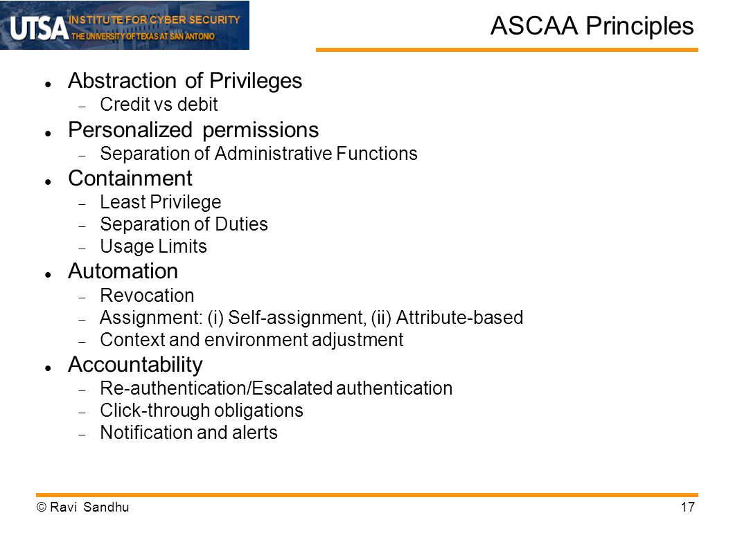 INSTITUTE FOR CYBER SECURITY ASCAA Principles Abstraction of Privileges Credit vs debit Personalized permissions Separation of Administrative Functions Containment Least Privilege Separation of Duties Usage Limits Automation Revocation Assignment: (i) Self-assignment, (ii) Attribute-based Context and environment adjustment Accountability Re-authentication/Escalated authentication Click-through obligations Notification and alerts © Ravi Sandhu17