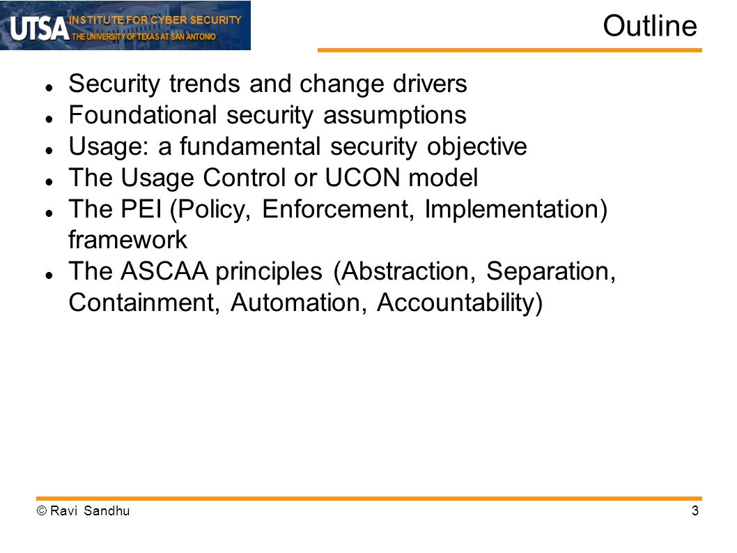 INSTITUTE FOR CYBER SECURITY Outline Security trends and change drivers Foundational security assumptions Usage: a fundamental security objective The Usage Control or UCON model The PEI (Policy, Enforcement, Implementation) framework The ASCAA principles (Abstraction, Separation, Containment, Automation, Accountability) © Ravi Sandhu3