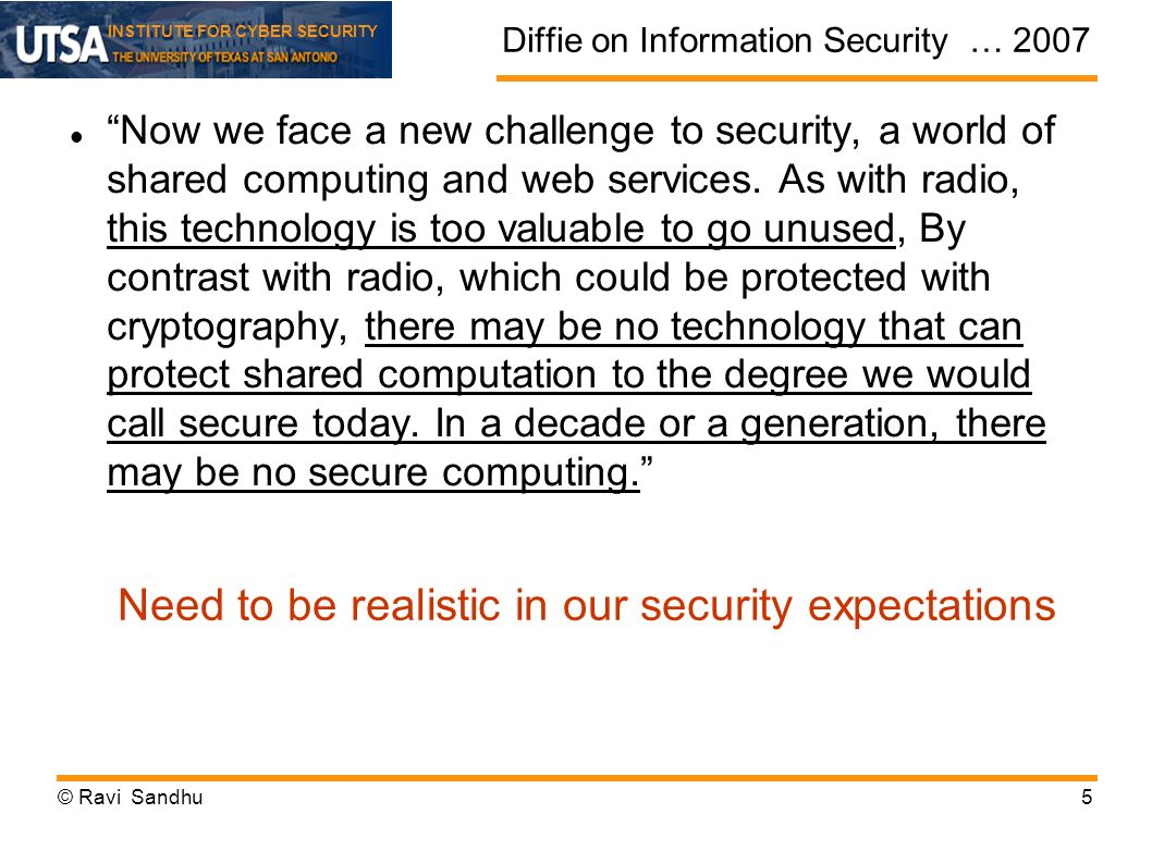 INSTITUTE FOR CYBER SECURITY Diffie on Information Security … 2007 Now we face a new challenge to security, a world of shared computing and web services.