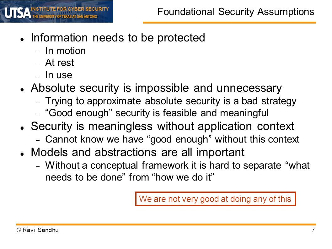 INSTITUTE FOR CYBER SECURITY Foundational Security Assumptions Information needs to be protected In motion At rest In use Absolute security is impossible and unnecessary Trying to approximate absolute security is a bad strategy Good enough security is feasible and meaningful Security is meaningless without application context Cannot know we have good enough without this context Models and abstractions are all important Without a conceptual framework it is hard to separate what needs to be done from how we do it © Ravi Sandhu7 We are not very good at doing any of this