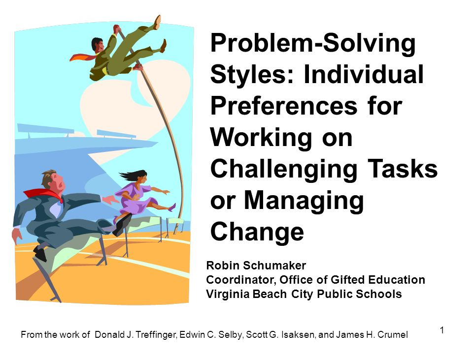 1 Problem-Solving Styles: Individual Preferences for Working on Challenging Tasks or Managing Change From the work of Donald J. Treffinger, Edwin C. S