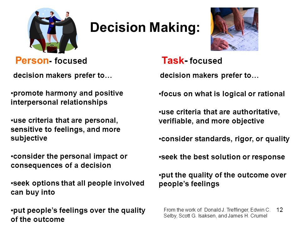 12 Decision Making: Person - focused decision makers prefer to… Task- focused decision makers prefer to… promote harmony and positive interpersonal re