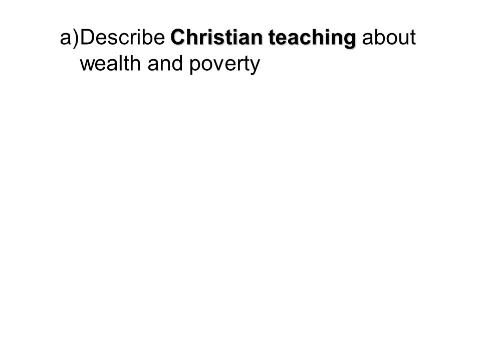 Christian teaching a)Describe Christian teaching about wealth and poverty