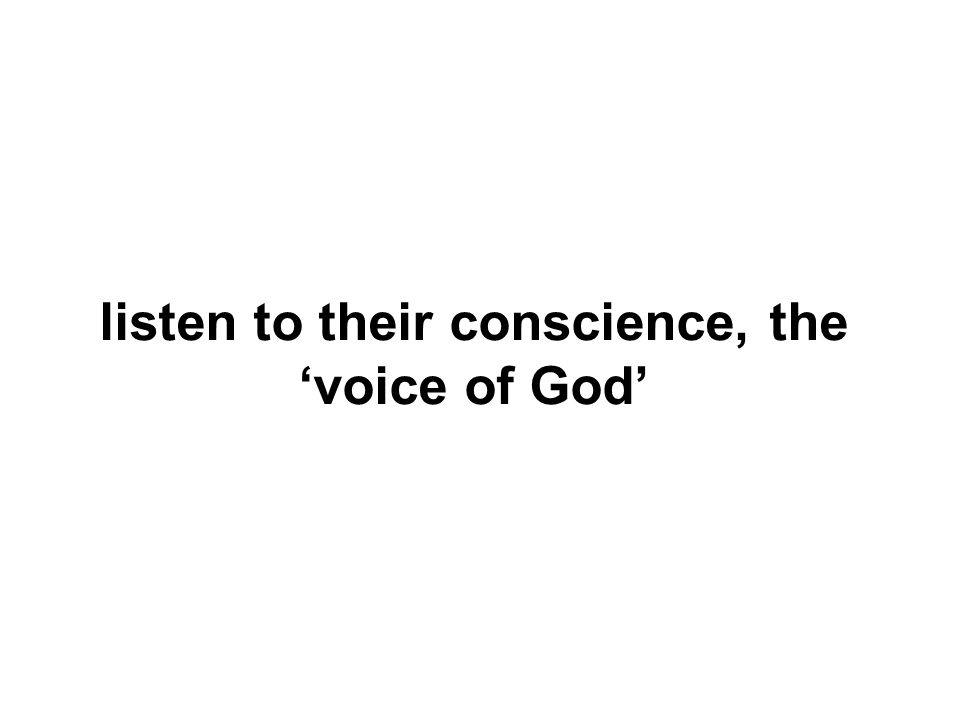 listen to their conscience, the voice of God