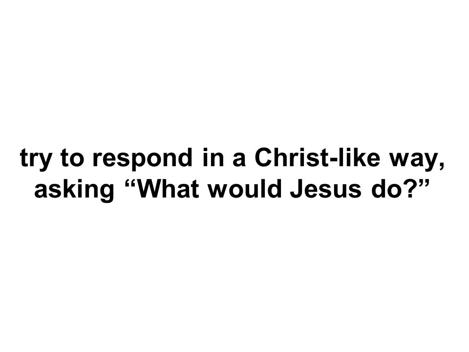 try to respond in a Christ-like way, asking What would Jesus do?