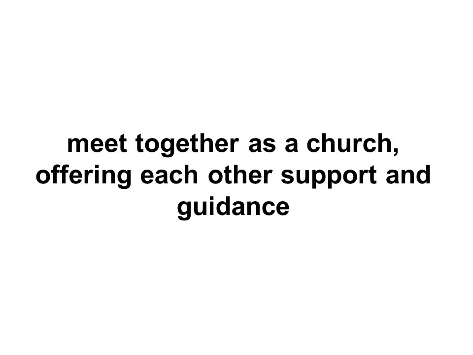 meet together as a church, offering each other support and guidance