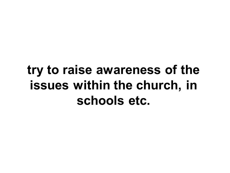 try to raise awareness of the issues within the church, in schools etc.