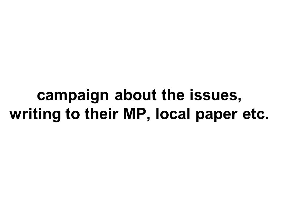 campaign about the issues, writing to their MP, local paper etc.