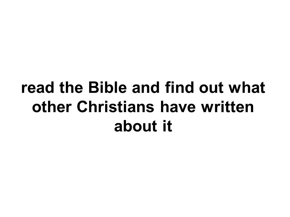 read the Bible and find out what other Christians have written about it
